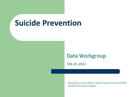 Suicide Prevention Data Workgroup Feb 23, 2012 Santa Clara County Mental Health Department (SCCMHD) Suicide Prevention Program.