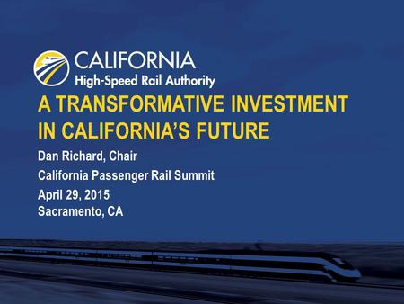 A TRANSFORMATIVE INVESTMENT IN CALIFORNIA'S FUTURE Dan Richard, Chair California Passenger Rail Summit April 29, 2015 Sacramento, CA.