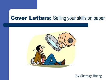 Cover Letters: Selling your skills on paper By Sharpay Huang.