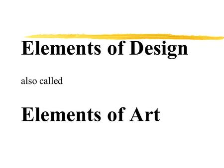 Elements of Design also called Elements of Art. The Elements of Design are zThe basic components used by the artist when producing works of art.