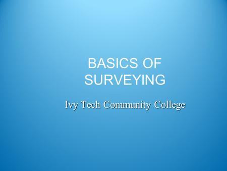 BASICS OF SURVEYING Ivy Tech Community College. Surveying Definition DEFINITION The art and science of making such measurements as are necessary to determine.