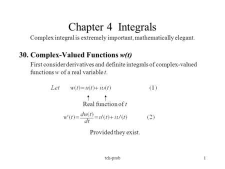 Tch-prob1 Chapter 4 Integrals Complex integral is extremely important, mathematically elegant. 30. Complex-Valued Functions w(t) First consider derivatives.