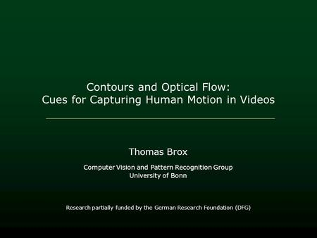 Contours and Optical Flow: Cues for Capturing Human Motion in Videos Thomas Brox Computer Vision and Pattern Recognition Group University of Bonn Research.