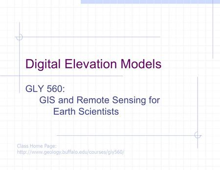 Digital Elevation Models GLY 560: GIS and Remote Sensing for Earth Scientists Class Home Page: