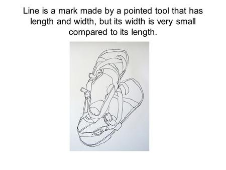 Line is a mark made by a pointed tool that has length and width, but its width is very small compared to its length.