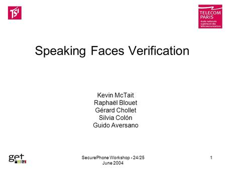 SecurePhone Workshop - 24/25 June 2004 1 Speaking Faces Verification Kevin McTait Raphaël Blouet Gérard Chollet Silvia Colón Guido Aversano.