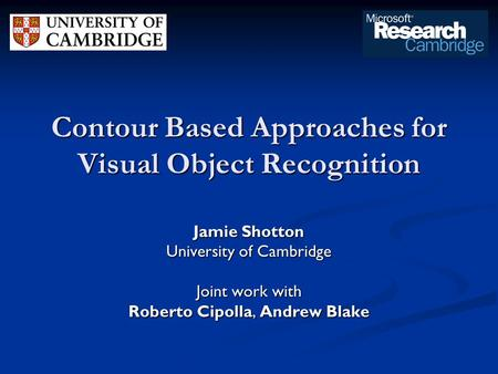 Contour Based Approaches for Visual Object Recognition Jamie Shotton University of Cambridge Joint work with Roberto Cipolla, Andrew Blake.