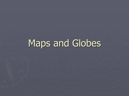 Maps and Globes.
