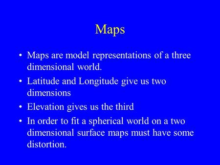 Maps Maps are model representations of a three dimensional world. Latitude and Longitude give us two dimensions Elevation gives us the third In order to.