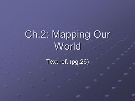 Ch.2: Mapping Our World Text ref. (pg.26).