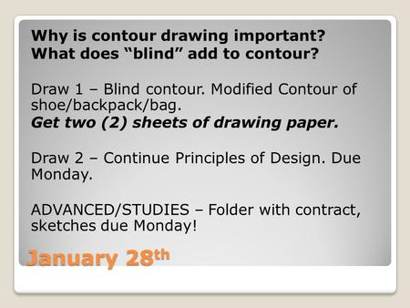"January 28 th Why is contour drawing important? What does ""blind"" add to contour? Draw 1 – Blind contour. Modified Contour of shoe/backpack/bag. Get two."