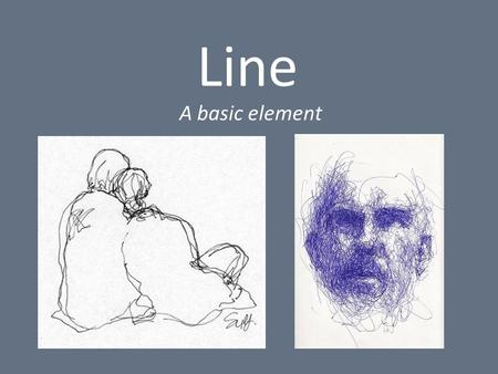 "Line A basic element. Definition of a Line: - A mark made by a moving point - ""taking a dot for a walk"" - Two connected points - Narrow elongated mark."