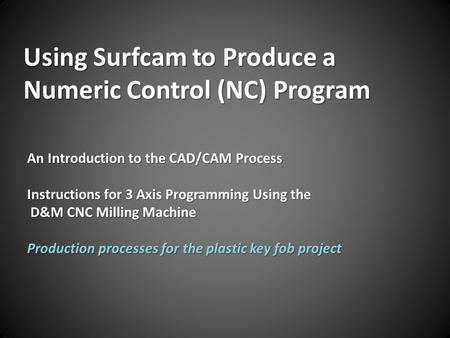 Using Surfcam to Produce a Numeric Control (NC) Program An Introduction to the CAD/CAM Process Instructions for 3 Axis Programming Using the D&M CNC Milling.
