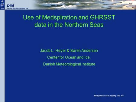 Medspiration user meeting, dec 4-6 Use of Medspiration and GHRSST data in the Northern Seas Jacob L. Høyer & Søren Andersen Center for Ocean and Ice, Danish.