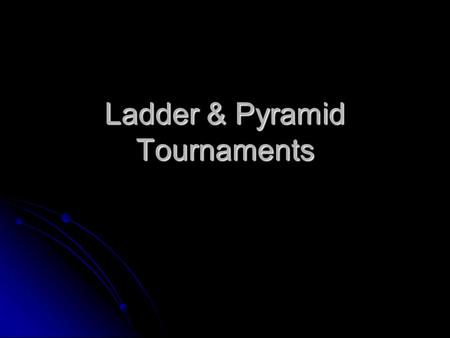 Ladder & Pyramid Tournaments. Ladder Structured like a step ladder Structured like a step ladder A player is placed on each rung of the ladder A player.