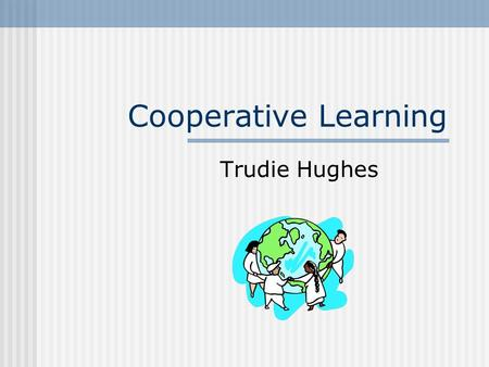 Cooperative Learning Trudie Hughes. Definition of Cooperative Learning An instructional arrangement in which small groups or teams of students work together.
