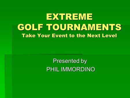 EXTREME GOLF TOURNAMENTS Take Your Event to the Next Level Presented by PHIL IMMORDINO PHIL IMMORDINO.