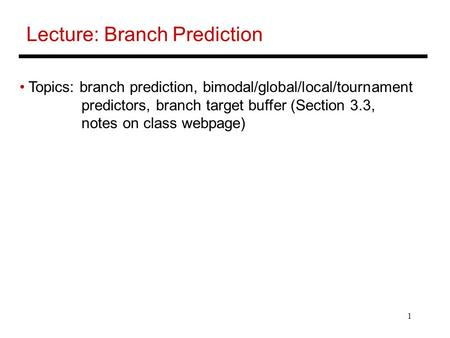1 Lecture: Branch Prediction Topics: branch prediction, bimodal/global/local/tournament predictors, branch target buffer (Section 3.3, notes on class webpage)