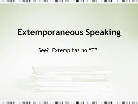 "Extemporaneous Speaking See? Extemp has no ""T"". What is Extemp? Definition: speaking or performing with little or no advance preparation Speaking ""extemporaneously"""