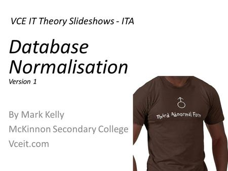 VCE IT Theory Slideshows - ITA By Mark Kelly McKinnon Secondary College Vceit.com Database Normalisation Version 1.