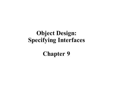 Object Design: Specifying Interfaces Chapter 9. 2 Object Design  Object design is the process of adding details to the requirements analysis and making.