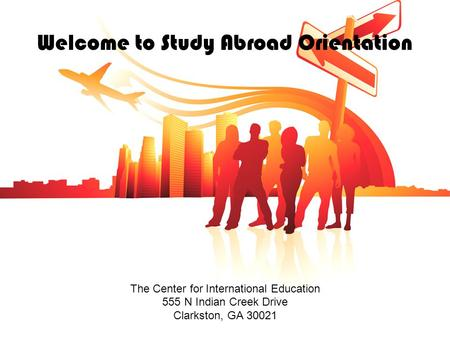 Welcome to Study Abroad Orientation The Center for International Education 555 N Indian Creek Drive Clarkston, GA 30021.