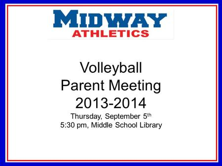 Volleyball Parent Meeting 2013-2014 Thursday, September 5 th 5:30 pm, Middle School Library.