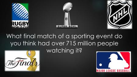 What final match of a sporting event do you think had over 715 million people watching it?