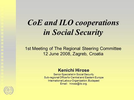 CoE and ILO cooperations in Social Security 1st Meeting of The Regional Steering Committee 12 June 2008, Zagreb, Croatia Kenichi Hirose Senior Specialist.