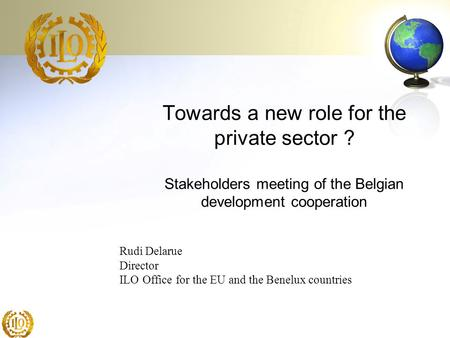 Towards a new role for the private sector ? Stakeholders meeting of the Belgian development cooperation Rudi Delarue Director ILO Office for the EU and.
