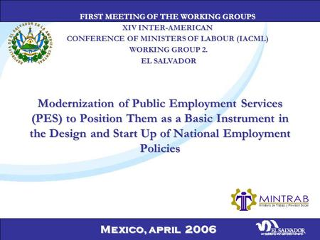 Mexico, april 2006 Modernization of Public Employment Services (PES) to Position Them as a Basic Instrument in the Design and Start Up of National Employment.