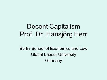 Decent Capitalism Prof. Dr. Hansjörg Herr Berlin School of Economics and Law Global Labour University Germany.