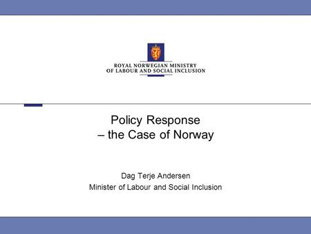 Policy Response – the Case of Norway Dag Terje Andersen Minister of Labour and Social Inclusion.