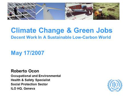 Climate Change & Green Jobs Decent Work In A Sustainable Low-Carbon World May 17/2007 Roberto Ocon Occupational and Environmental Health & Safety Specialist.