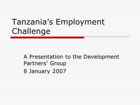 Tanzania's Employment Challenge A Presentation to the Development Partners' Group 8 January 2007.