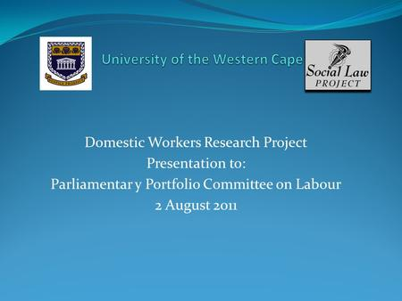 Domestic Workers Research Project Presentation to: Parliamentar y Portfolio Committee on Labour 2 August 2011.