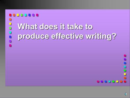 What does it take to produce effective writing? The goal is clear, fluent, and effective communication of IDEAS.