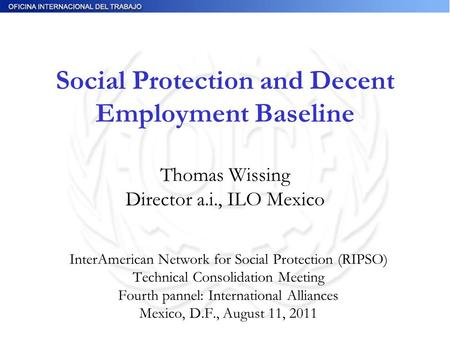 Social Protection and Decent Employment Baseline Thomas Wissing Director a.i., ILO Mexico InterAmerican Network for Social Protection (RIPSO) Technical.