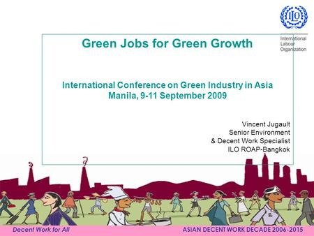 Decent Work for All ASIAN DECENT WORK DECADE 2006-2015 Green Jobs for Green Growth International Conference on Green Industry in Asia Manila, 9-11 September.