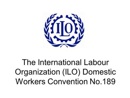 The International Labour Organization (ILO) Domestic Workers Convention No.189.