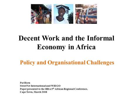 Decent Work and the Informal Economy in Africa Policy and Organisational Challenges Pat Horn StreetNet International and WIEGO Paper presented to the IIRA.