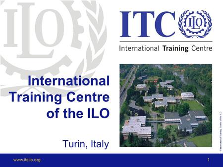 © International Training Centre of the ILO www.itcilo.org1 International Training Centre of the ILO Turin, Italy.