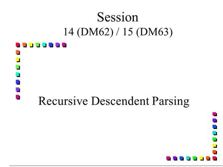 Session 14 (DM62) / 15 (DM63) Recursive Descendent Parsing.