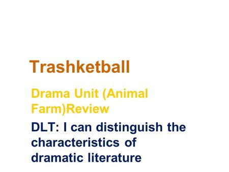Trashketball Drama Unit (Animal Farm)Review DLT: I can distinguish the characteristics of dramatic literature.