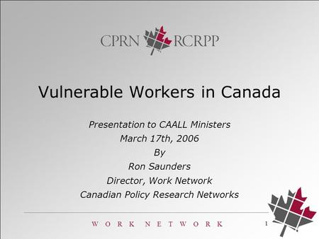W O R K N E T W O R K 1 Presentation to CAALL Ministers March 17th, 2006 By Ron Saunders Director, Work Network Canadian Policy Research Networks Vulnerable.