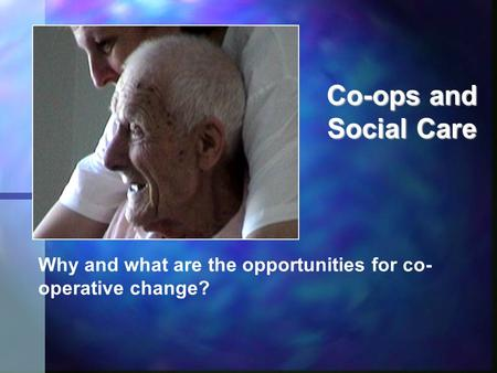 Co-ops and Social Care Why and what are the opportunities for co- operative change?