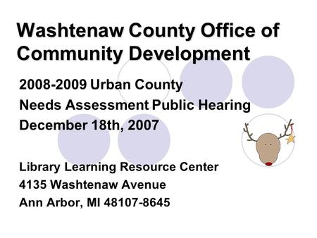 Washtenaw County Office of Community Development 2008-2009 Urban County Needs Assessment Public Hearing December 18th, 2007 Library Learning Resource Center.