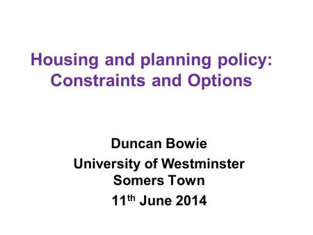 Housing and planning policy: Constraints and Options Duncan Bowie University of Westminster Somers Town 11 th June 2014.
