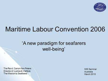 'A new paradigm for seafarers well-being' The Revd. Canon Ken Peters Director of Justice & Welfare The Mission to Seafarers Maritime Labour Convention.