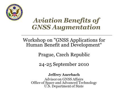"Aviation Benefits of GNSS Augmentation Workshop on GNSS Applications for Human Benefit and Development"" Prague, Czech Republic 24-25 September 2010 Jeffrey."